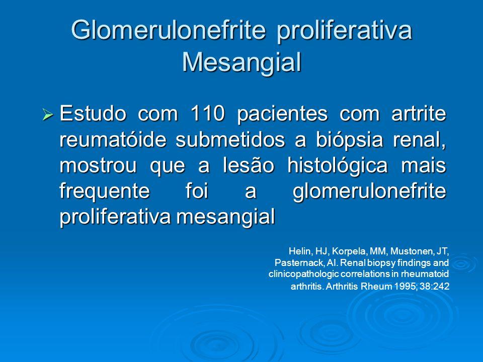 Glomerulonefrite proliferativa Mesangial  Estudo com 110 pacientes com artrite reumatóide submetidos a biópsia renal, mostrou que a lesão histológica mais frequente foi a glomerulonefrite proliferativa mesangial Helin, HJ, Korpela, MM, Mustonen, JT, Pasternack, AI.