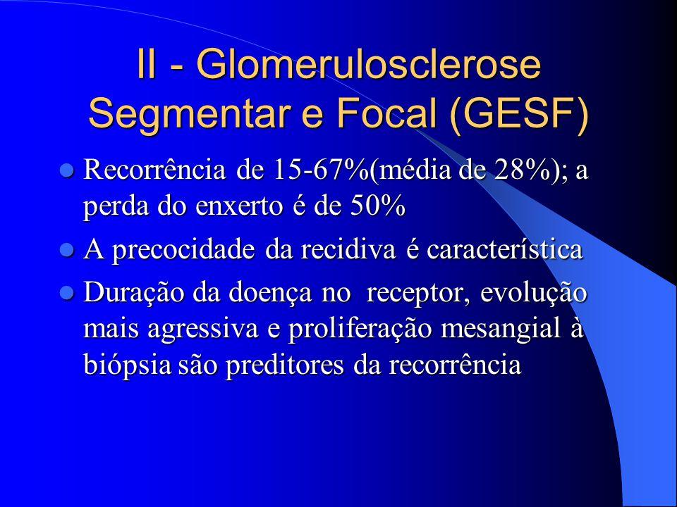 II - Glomerulosclerose Segmentar e Focal (GESF) Recorrência de 15-67%(média de 28%); a perda do enxerto é de 50% Recorrência de 15-67%(média de 28%); a perda do enxerto é de 50% A precocidade da recidiva é característica A precocidade da recidiva é característica Duração da doença no receptor, evolução mais agressiva e proliferação mesangial à biópsia são preditores da recorrência Duração da doença no receptor, evolução mais agressiva e proliferação mesangial à biópsia são preditores da recorrência