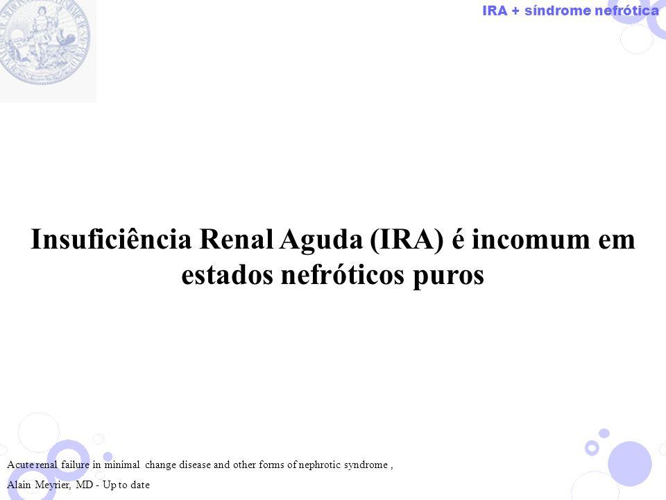Insuficiência Renal Aguda (IRA) é incomum em estados nefróticos puros Acute renal failure in minimal change disease and other forms of nephrotic syndr
