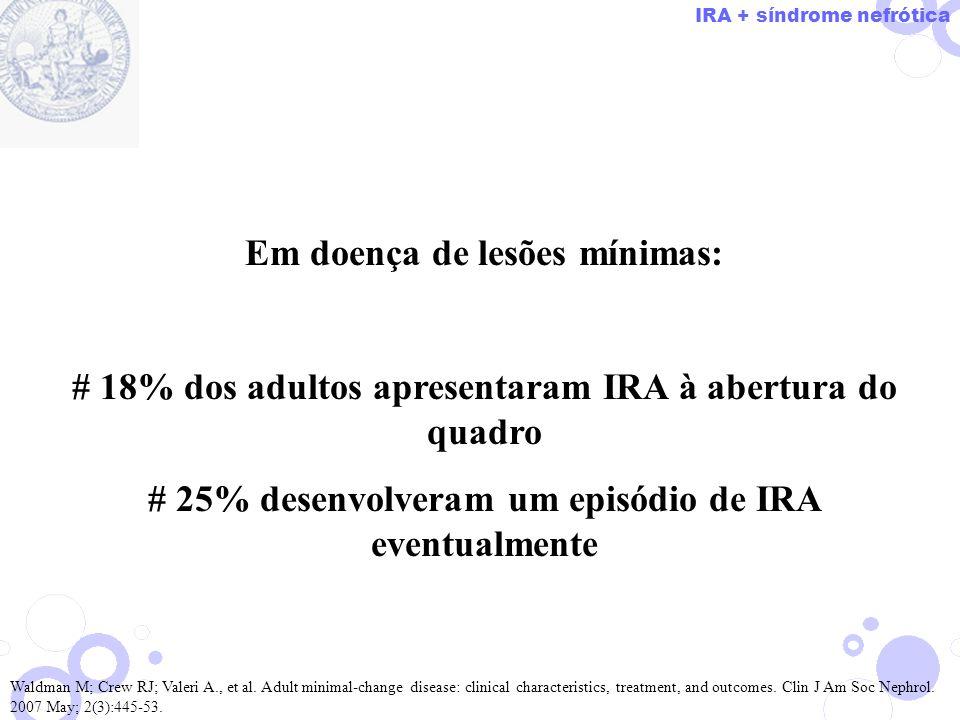Em doença de lesões mínimas: # 18% dos adultos apresentaram IRA à abertura do quadro # 25% desenvolveram um episódio de IRA eventualmente Waldman M; C
