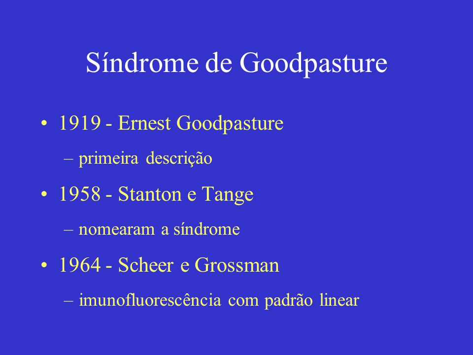 Síndrome de Goodpasture 1919 - Ernest Goodpasture –primeira descrição 1958 - Stanton e Tange –nomearam a síndrome 1964 - Scheer e Grossman –imunofluorescência com padrão linear