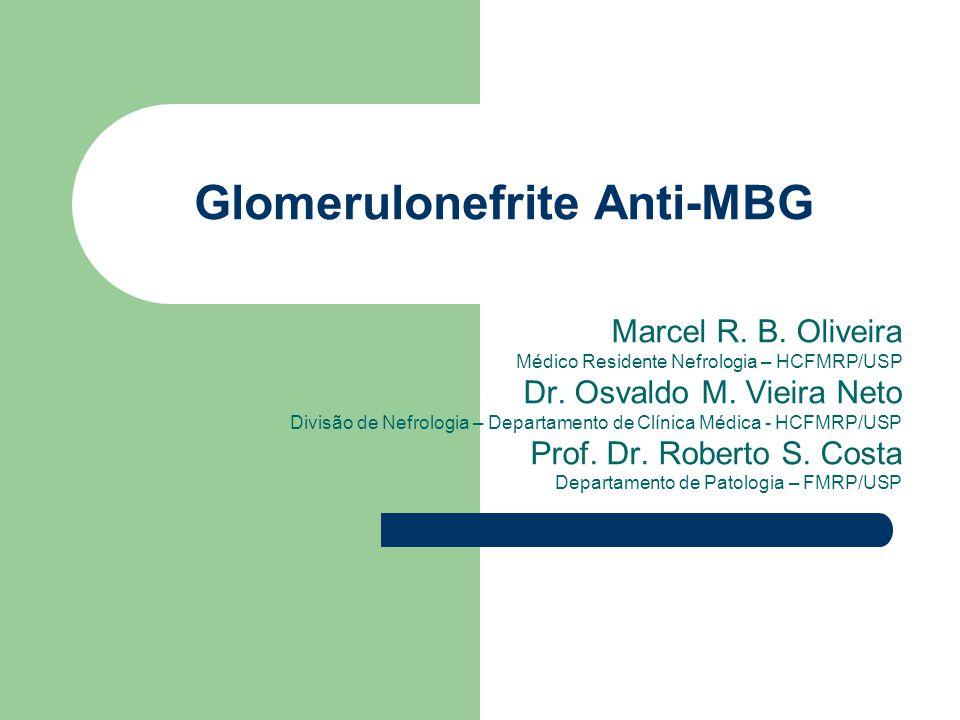 Glomerulonefrite Anti-MBG Marcel R. B. Oliveira Médico Residente Nefrologia – HCFMRP/USP Dr. Osvaldo M. Vieira Neto Divisão de Nefrologia – Departamen