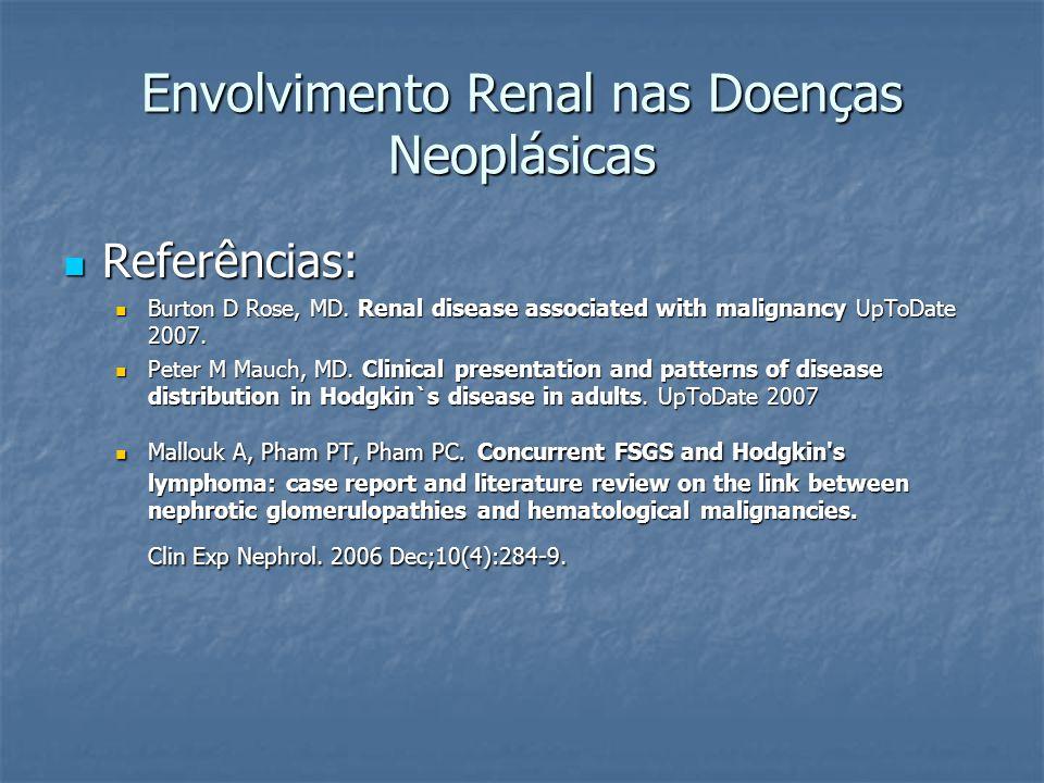 Envolvimento Renal nas Doenças Neoplásicas Referências: Referências: Burton D Rose, MD. Renal disease associated with malignancy UpToDate 2007. Burton