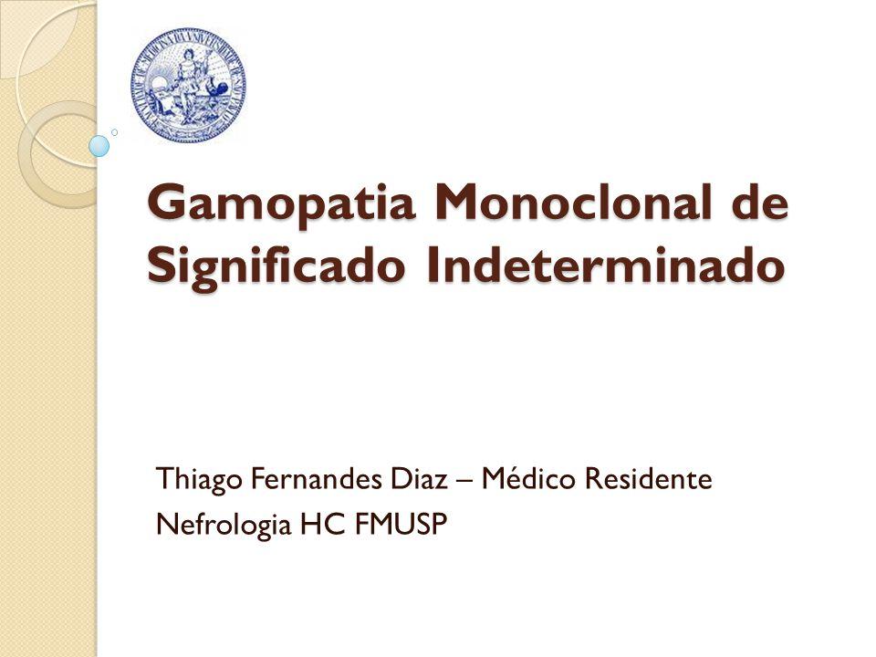 Gamopatia Monoclonal de Significado Indeterminado Thiago Fernandes Diaz – Médico Residente Nefrologia HC FMUSP