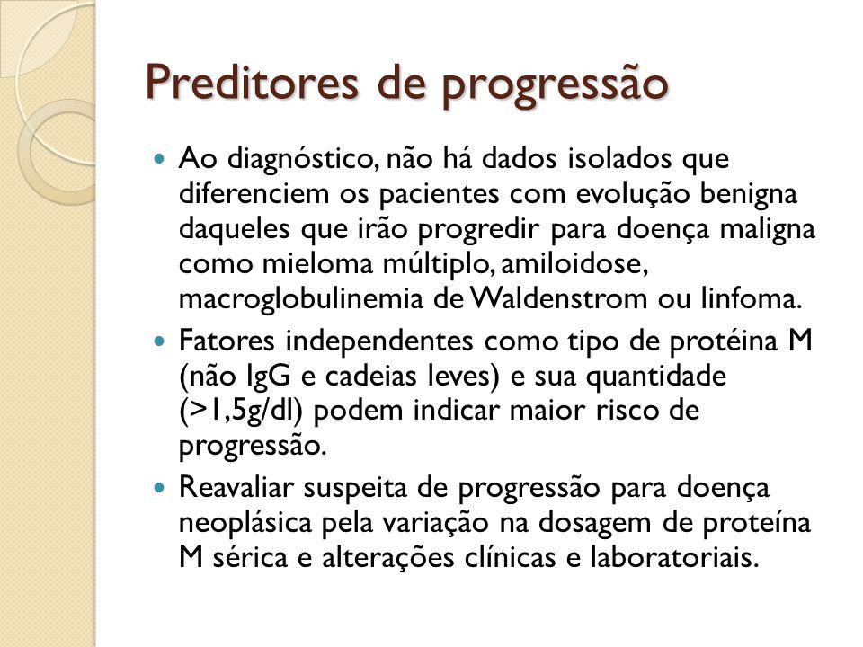 Preditores de progressão Ao diagnóstico, não há dados isolados que diferenciem os pacientes com evolução benigna daqueles que irão progredir para doença maligna como mieloma múltiplo, amiloidose, macroglobulinemia de Waldenstrom ou linfoma.