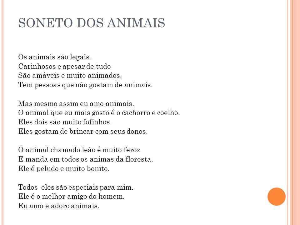 SONETO DOS ANIMAIS Os animais são legais. Carinhosos e apesar de tudo São amáveis e muito animados. Tem pessoas que não gostam de animais. Mas mesmo a