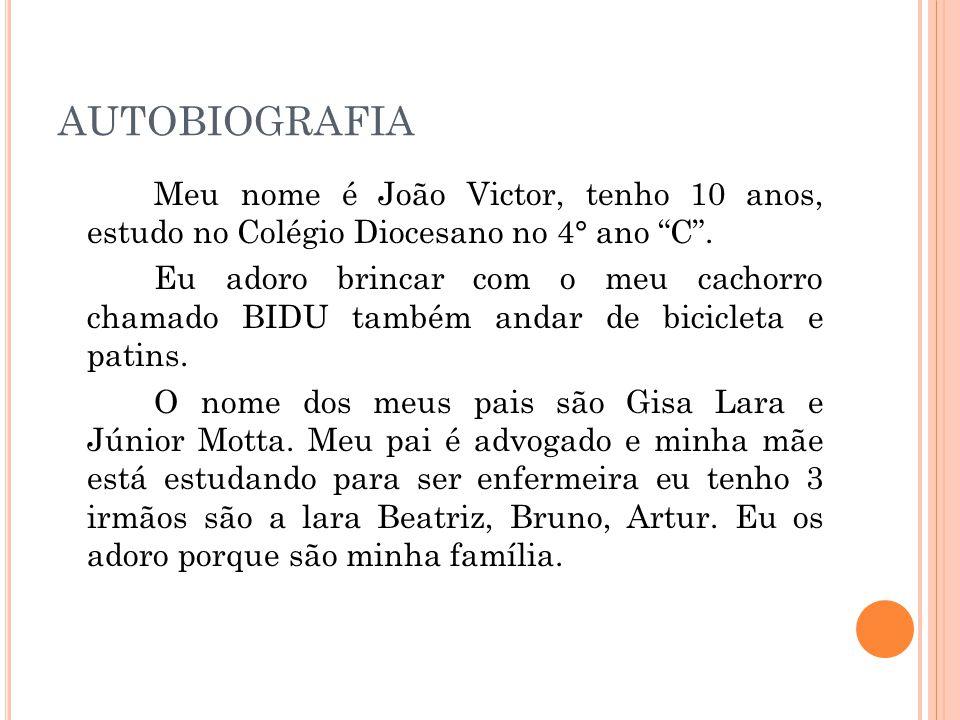 """AUTOBIOGRAFIA Meu nome é João Victor, tenho 10 anos, estudo no Colégio Diocesano no 4° ano """"C"""". Eu adoro brincar com o meu cachorro chamado BIDU també"""