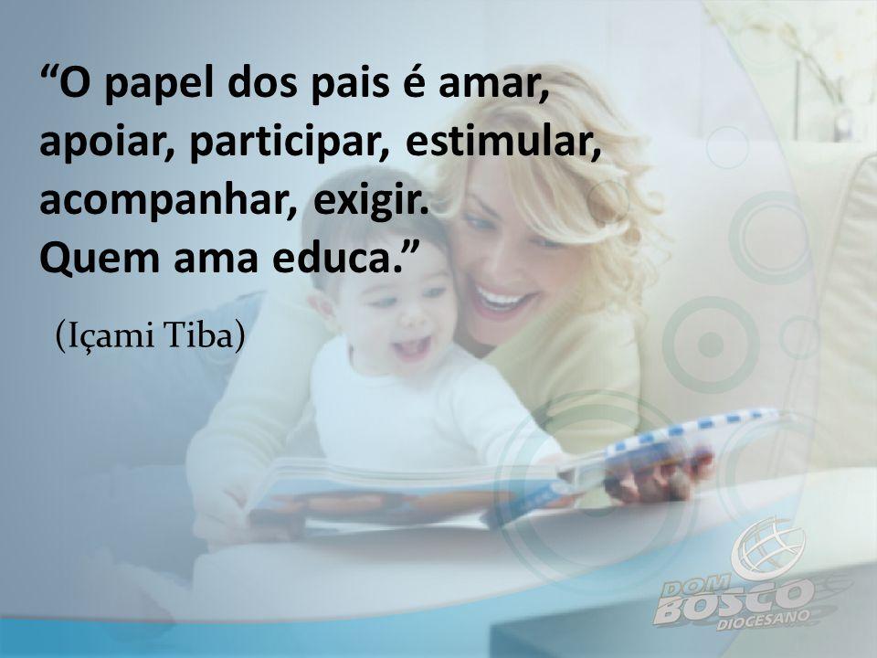 """""""O papel dos pais é amar, apoiar, participar, estimular, acompanhar, exigir. Quem ama educa."""" (Içami Tiba)"""