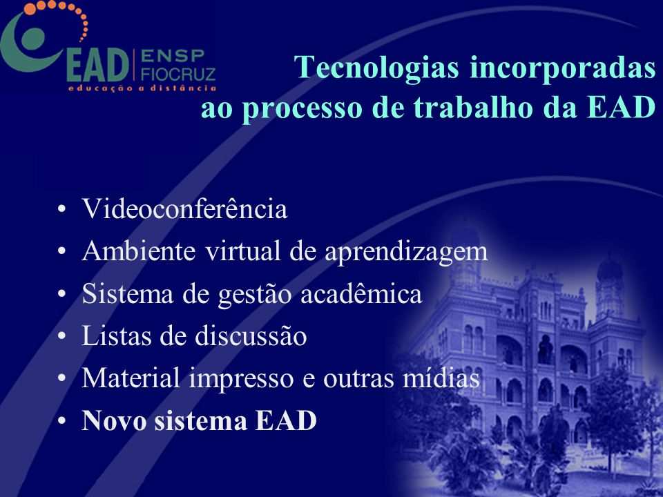 Tecnologias incorporadas ao processo de trabalho da EAD Videoconferência Ambiente virtual de aprendizagem Sistema de gestão acadêmica Listas de discus
