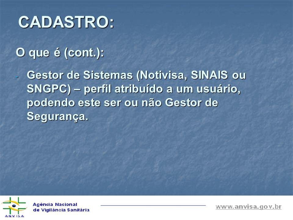 CADASTRO: O que é (cont.): - Gestor de Sistemas (Notivisa, SINAIS ou SNGPC) – perfil atribuído a um usuário, podendo este ser ou não Gestor de Seguran