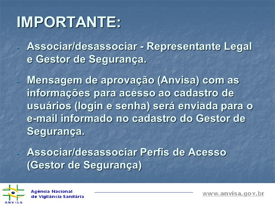 IMPORTANTE: - Associar/desassociar - Representante Legal e Gestor de Segurança. - Mensagem de aprovação (Anvisa) com as informações para acesso ao cad