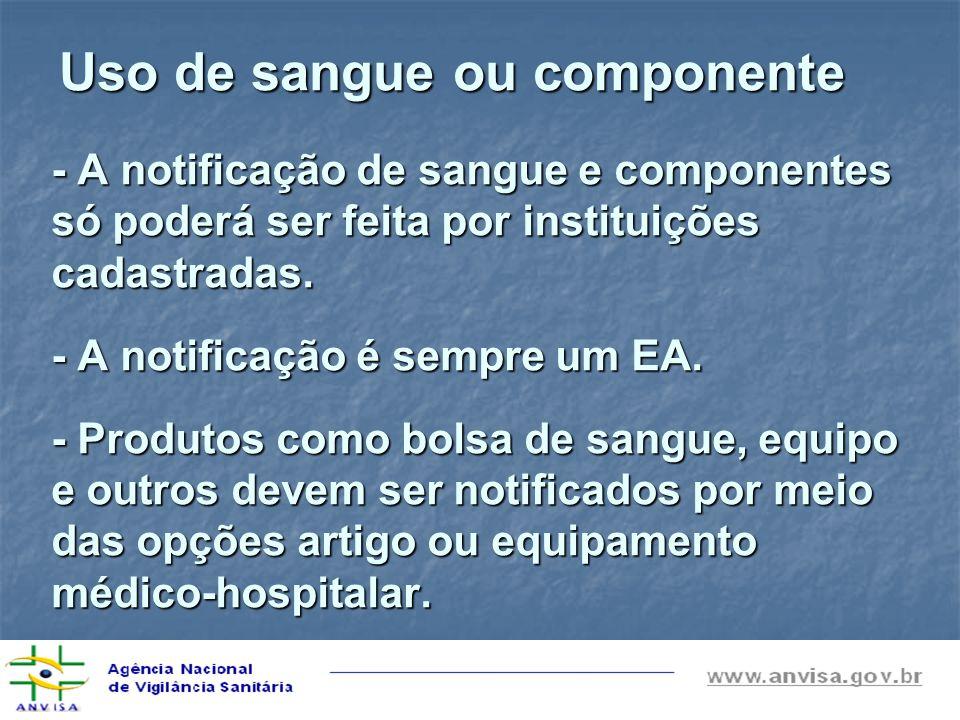 Uso de sangue ou componente - A notificação de sangue e componentes só poderá ser feita por instituições cadastradas. - A notificação é sempre um EA.