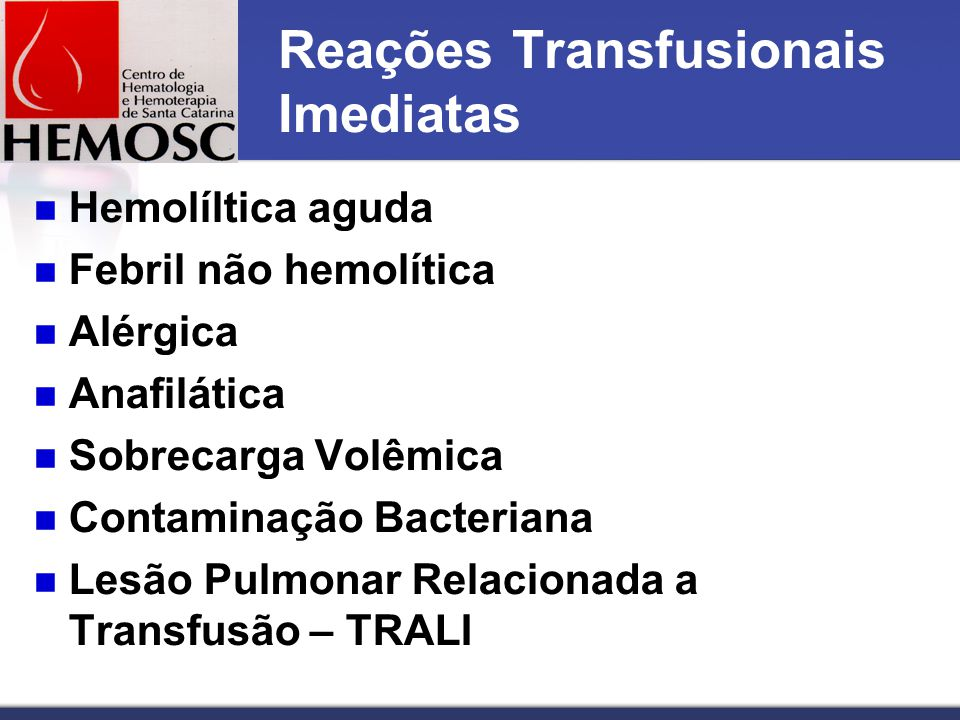 Reações Transfusionais Imediatas Hemolíltica aguda Febril não hemolítica Alérgica Anafilática Sobrecarga Volêmica Contaminação Bacteriana Lesão Pulmonar Relacionada a Transfusão – TRALI