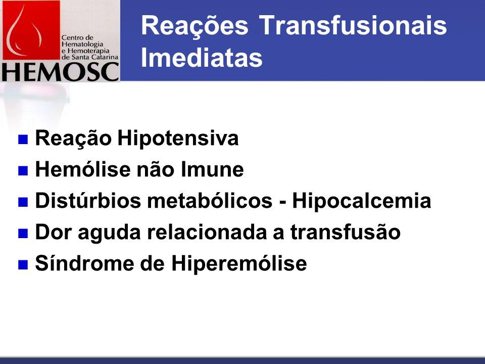 Reações Transfusionais Imediatas Reação Hipotensiva Hemólise não Imune Distúrbios metabólicos - Hipocalcemia Dor aguda relacionada a transfusão Síndrome de Hiperemólise