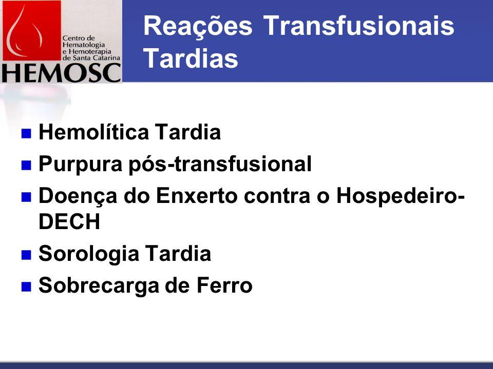 Reações Transfusionais Tardias Hemolítica Tardia Purpura pós-transfusional Doença do Enxerto contra o Hospedeiro- DECH Sorologia Tardia Sobrecarga de Ferro