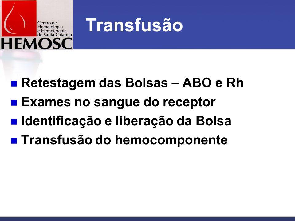 Transfusão Retestagem das Bolsas – ABO e Rh Exames no sangue do receptor Identificação e liberação da Bolsa Transfusão do hemocomponente