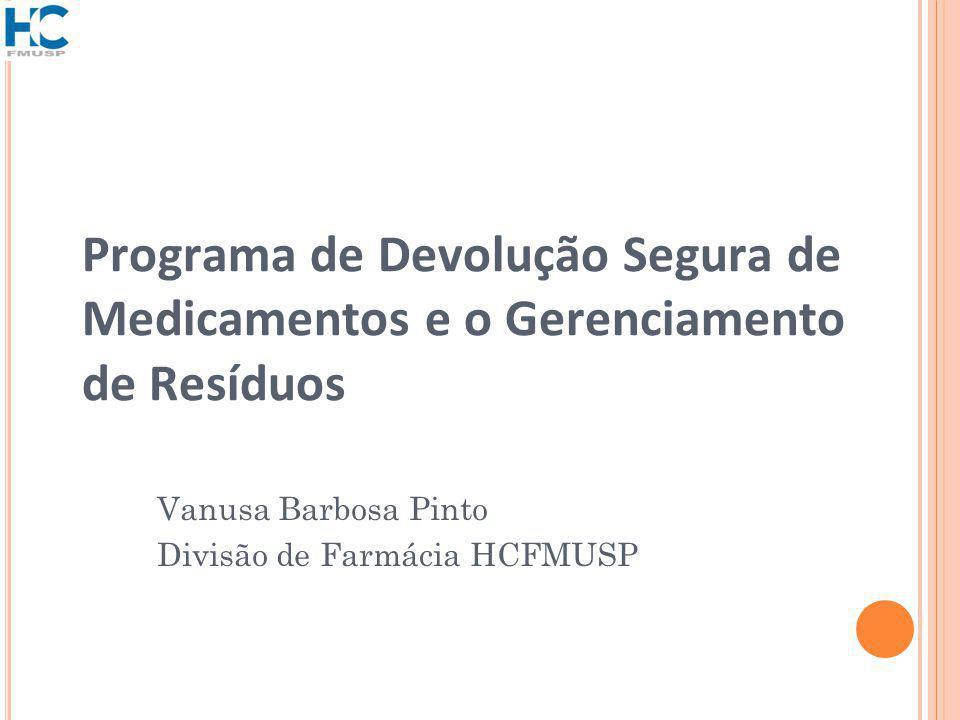 Programa de Devolução Segura de Medicamentos e o Gerenciamento de Resíduos Vanusa Barbosa Pinto Divisão de Farmácia HCFMUSP