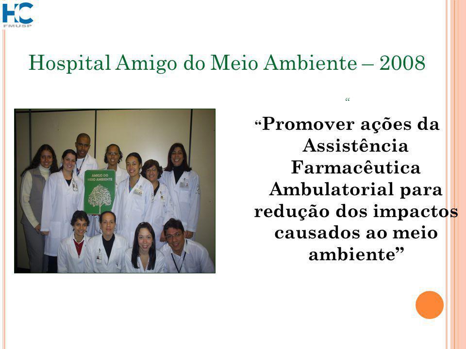 Hospital Amigo do Meio Ambiente – 2008 Promover ações da Assistência Farmacêutica Ambulatorial para redução dos impactos causados ao meio ambiente