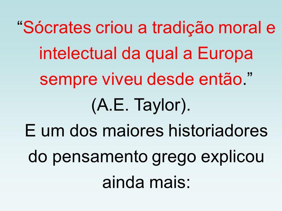 """""""Sócrates criou a tradição moral e intelectual da qual a Europa sempre viveu desde então."""" (A.E. Taylor). E um dos maiores historiadores do pensamento"""