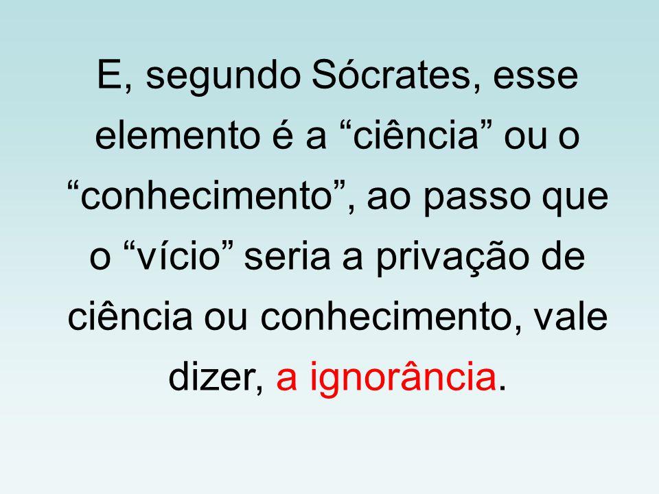 """E, segundo Sócrates, esse elemento é a """"ciência"""" ou o """"conhecimento"""", ao passo que o """"vício"""" seria a privação de ciência ou conhecimento, vale dizer,"""