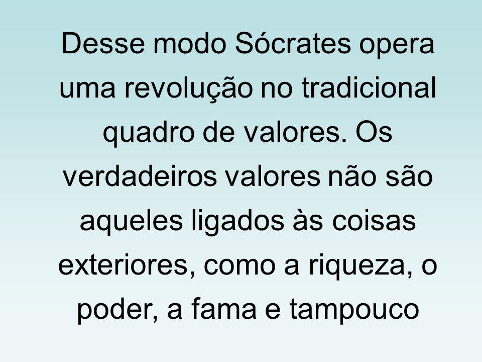 Desse modo Sócrates opera uma revolução no tradicional quadro de valores. Os verdadeiros valores não são aqueles ligados às coisas exteriores, como a