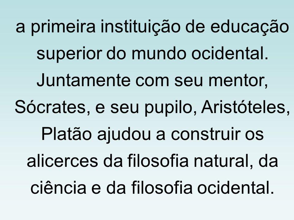 a primeira instituição de educação superior do mundo ocidental. Juntamente com seu mentor, Sócrates, e seu pupilo, Aristóteles, Platão ajudou a constr