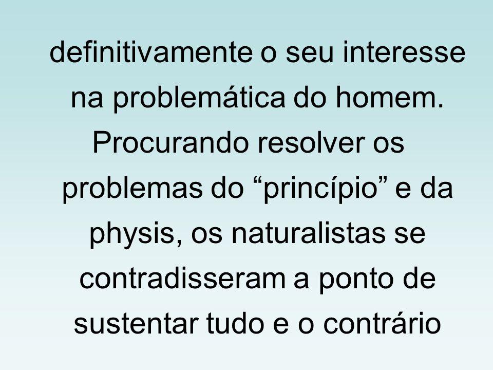 """definitivamente o seu interesse na problemática do homem. Procurando resolver os problemas do """"princípio"""" e da physis, os naturalistas se contradisser"""