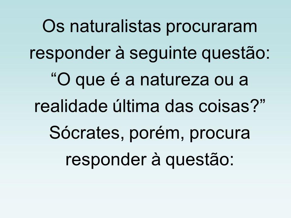 """Os naturalistas procuraram responder à seguinte questão: """"O que é a natureza ou a realidade última das coisas?"""" Sócrates, porém, procura responder à q"""
