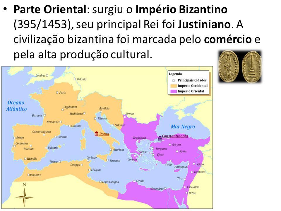 Parte Oriental: surgiu o Império Bizantino (395/1453), seu principal Rei foi Justiniano. A civilização bizantina foi marcada pelo comércio e pela alta