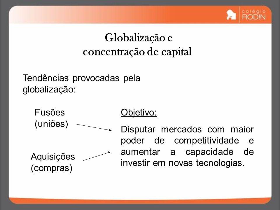Globalização e concentração de capital Objetivo: Disputar mercados com maior poder de competitividade e aumentar a capacidade de investir em novas tecnologias.