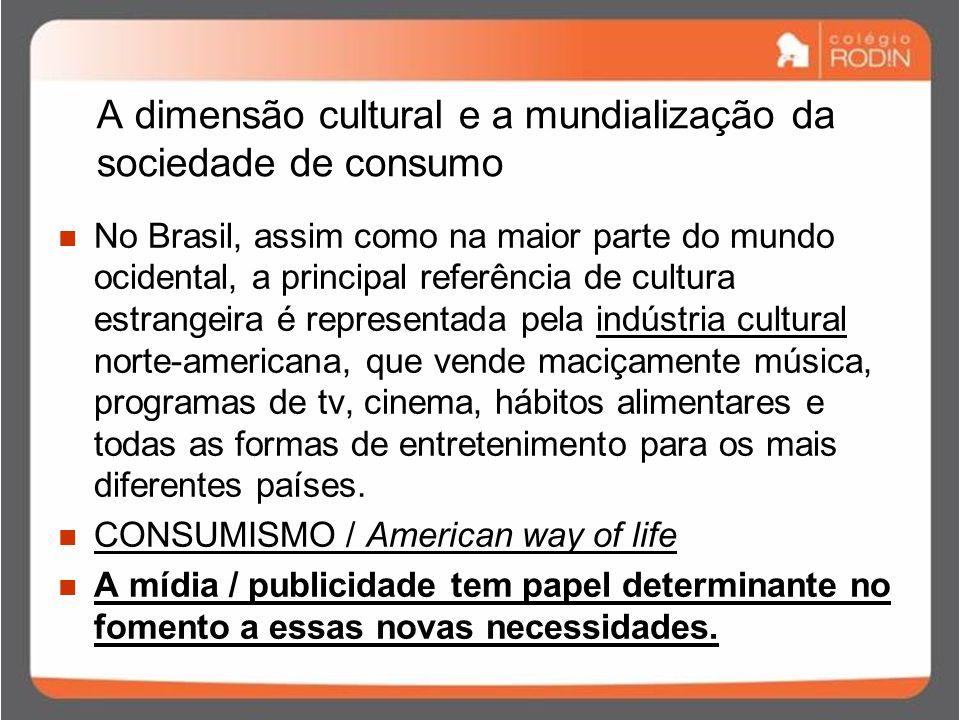 A dimensão cultural e a mundialização da sociedade de consumo No Brasil, assim como na maior parte do mundo ocidental, a principal referência de cultura estrangeira é representada pela indústria cultural norte-americana, que vende maciçamente música, programas de tv, cinema, hábitos alimentares e todas as formas de entretenimento para os mais diferentes países.