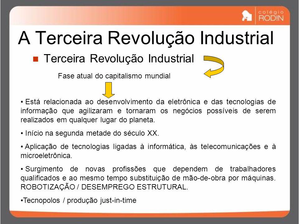 A Terceira Revolução Industrial Terceira Revolução Industrial Fase atual do capitalismo mundial Está relacionada ao desenvolvimento da eletrônica e das tecnologias de informação que agilizaram e tornaram os negócios possíveis de serem realizados em qualquer lugar do planeta.
