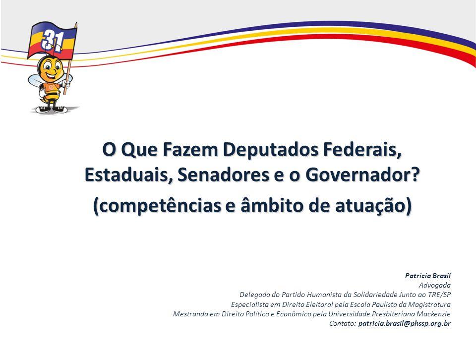 O Que Fazem Deputados Federais, Estaduais, Senadores e o Governador? (competências e âmbito de atuação) Patricia Brasil Advogada Delegada do Partido H