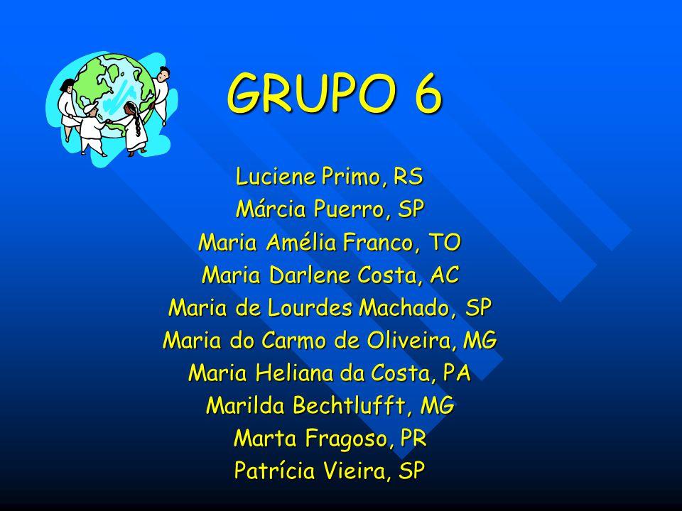 GRUPO 6 Luciene Primo, RS Márcia Puerro, SP Maria Amélia Franco, TO Maria Darlene Costa, AC Maria de Lourdes Machado, SP Maria do Carmo de Oliveira, M