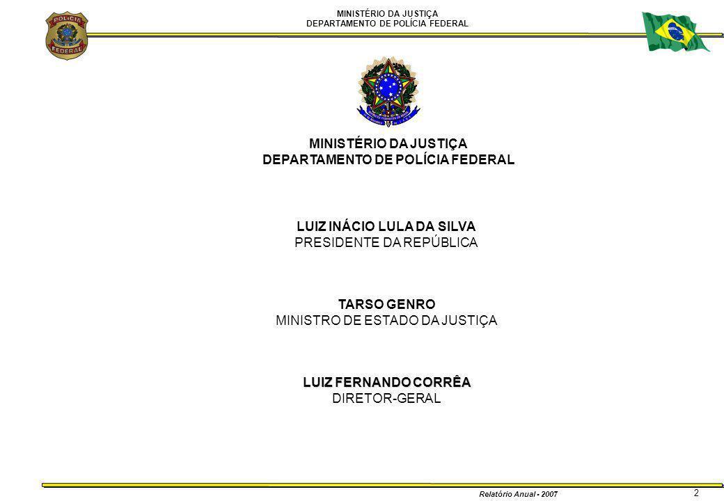 MINISTÉRIO DA JUSTIÇA DEPARTAMENTO DE POLÍCIA FEDERAL Relatório Anual - 2007 3 LUIZ FERNANDO CORRÊA DIRETOR-GERAL O Relatório de Atividades da Polícia Federal do ano de 2007 o primeiro a ser apresentado pela nova administração, é mais uma das provas da maturidade institucional que a PF alcançou neste momento de sua história.