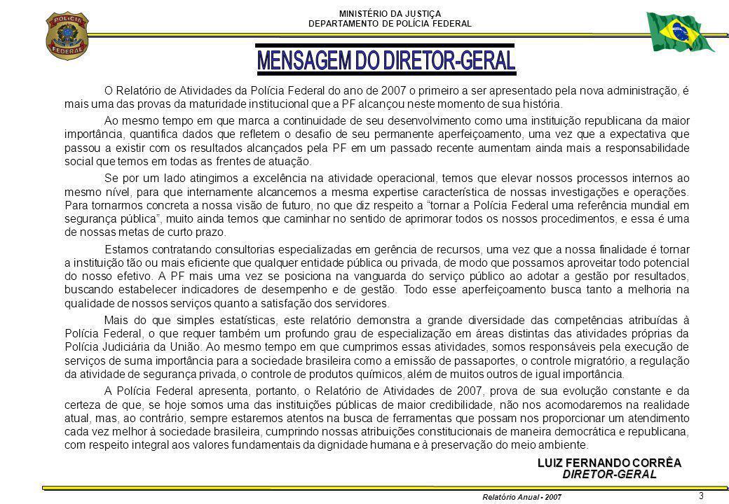 MINISTÉRIO DA JUSTIÇA DEPARTAMENTO DE POLÍCIA FEDERAL Relatório Anual - 2007 4 UNIDADES CENTRAIS Gabinete JOSÉ RICARDO PATARO BOTELHO DE QUEIROZ Diretoria-Executiva ROMERO LUCIANO LUCENA DE MENEZES Coordenação de Operações Especiais de Fronteira MAURO SPÓSITO Coordenação do Comando de Operações Táticas ROGÉRIO GIAMPAOLI Coordenação de Aviação Operacional RUBENS JOSÉ MALEINER Coordenação-Geral de Defesa Institucional FERNANDO QUEIROZ SEGÓVIA OLIVEIRA Coordenação-Geral de Polícia Fazendária RÔMULO FISCH DE BERREDO MENEZES Coordenação-Geral de Polícia Criminal Internacional JORGE BARBOSA PONTES Coordenação-Geral de Polícia de Imigração GILSE APARECIDA LANDGRAF Coordenação-Geral de Controle de Segurança Privada ADELAR ANDERLE Diretoria de Combate ao Crime Organizado ROBERTO CICILIATTI TRONCON FILHO Coordenação-Geral de Polícia de Repressão a Entorpecentes PAULO TARSO DE OLIVEIRA Corregedoria-Geral da Polícia Federal JOSÉ IVAN GUIMARÃES LOBATO Coordenação-Geral de Correições MARIA DAS GRAÇAS MALHEIROS MONTEIRO Coordenação de Assuntos Internos CARLOS ANTÔNIO DA SILVA Coordenação de Disciplina SILVANA HELENA VIEIRA BORGES