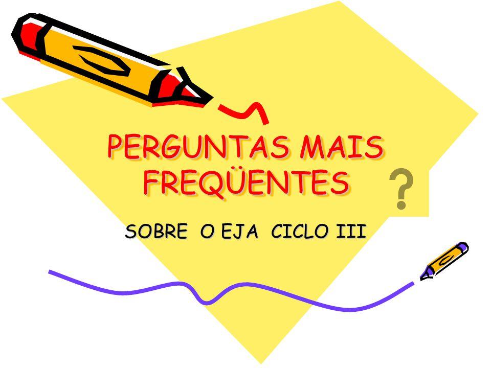 PERGUNTAS MAIS FREQÜENTES SOBRE O EJA CICLO III
