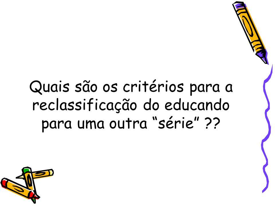 """Quais são os critérios para a reclassificação do educando para uma outra """"série"""" ??"""
