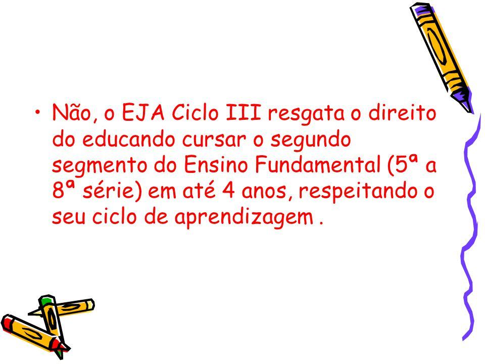 Não, o EJA Ciclo III resgata o direito do educando cursar o segundo segmento do Ensino Fundamental (5ª a 8ª série) em até 4 anos, respeitando o seu ci