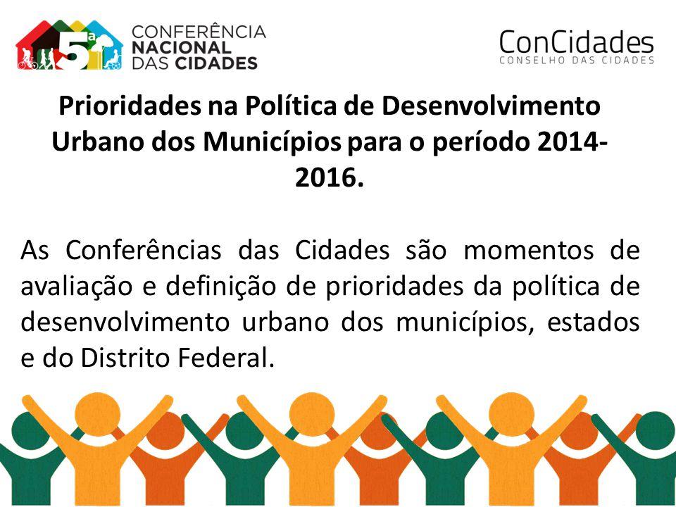 Prioridades na Política de Desenvolvimento Urbano dos Municípios para o período 2014- 2016. As Conferências das Cidades são momentos de avaliação e de