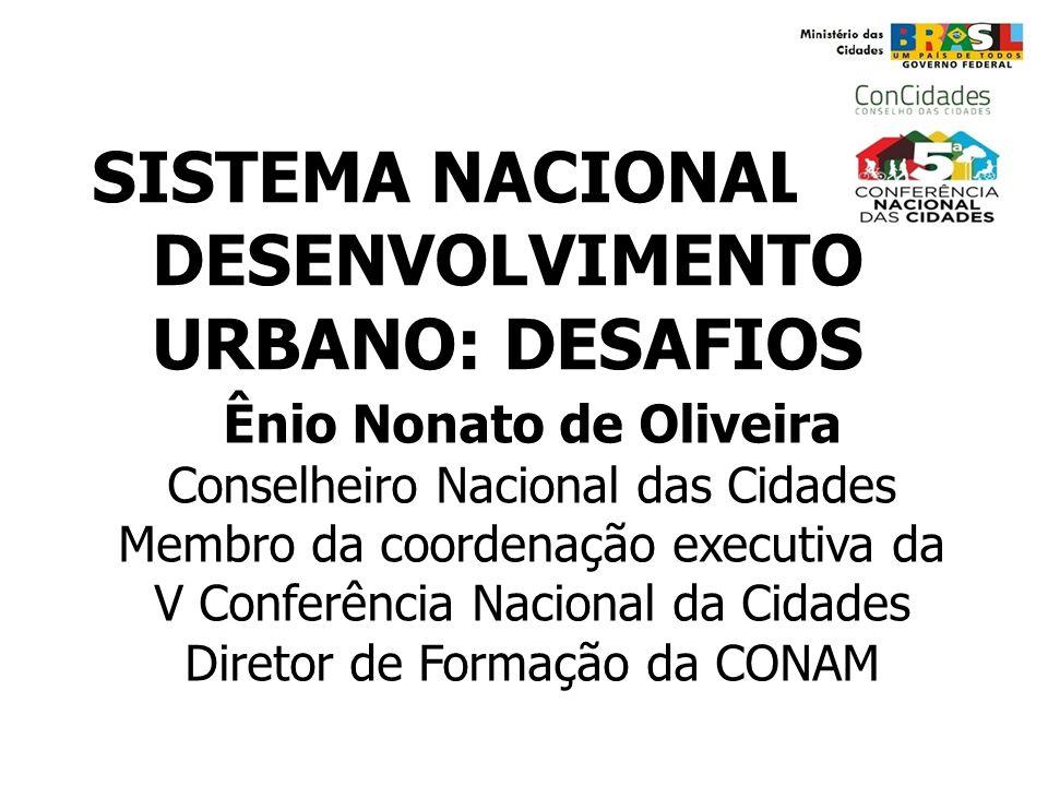 SISTEMA NACIONAL DE DESENVOLVIMENTO URBANO: DESAFIOS Ênio Nonato de Oliveira Conselheiro Nacional das Cidades Membro da coordenação executiva da V Con