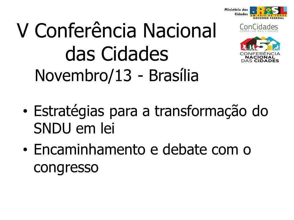 V Conferência Nacional das Cidades Novembro/13 - Brasília Estratégias para a transformação do SNDU em lei Encaminhamento e debate com o congresso