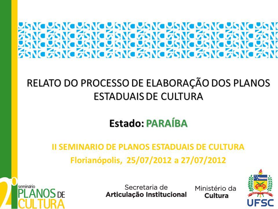 RELATO DO PROCESSO DE ELABORAÇÃO DOS PLANOS ESTADUAIS DE CULTURA Estado: PARAÍBA RELATO DO PROCESSO DE ELABORAÇÃO DOS PLANOS ESTADUAIS DE CULTURA Estado: PARAÍBA II SEMINARIO DE PLANOS ESTADUAIS DE CULTURA Florianópolis, 25/07/2012 a 27/07/2012