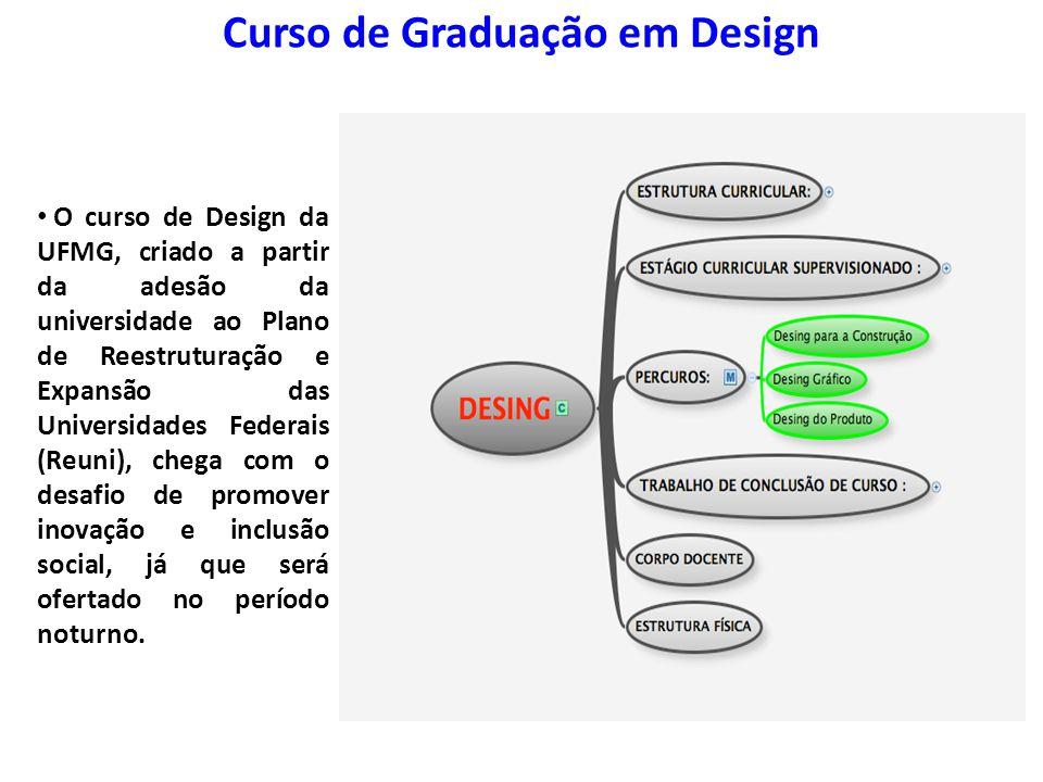 Curso de Graduação em Design O curso de Design da UFMG, criado a partir da adesão da universidade ao Plano de Reestruturação e Expansão das Universida