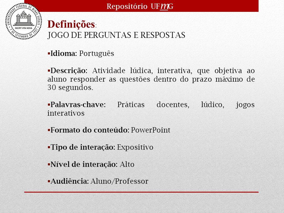 Repositório UF m G Definições : JOGO DE PERGUNTAS E RESPOSTAS  Idioma: Português  Descrição: Atividade lúdica, interativa, que objetiva ao aluno res