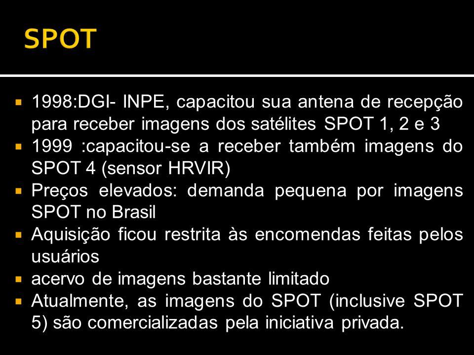  1998:DGI- INPE, capacitou sua antena de recepção para receber imagens dos satélites SPOT 1, 2 e 3  1999 :capacitou-se a receber também imagens do SPOT 4 (sensor HRVIR)  Preços elevados: demanda pequena por imagens SPOT no Brasil  Aquisição ficou restrita às encomendas feitas pelos usuários  acervo de imagens bastante limitado  Atualmente, as imagens do SPOT (inclusive SPOT 5) são comercializadas pela iniciativa privada.