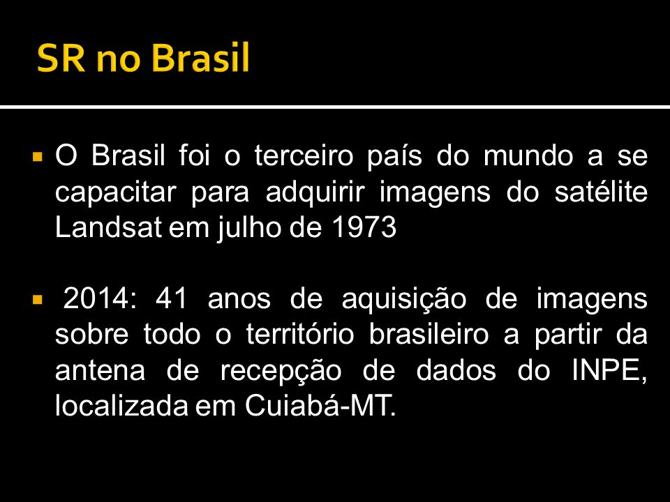  O Brasil foi o terceiro país do mundo a se capacitar para adquirir imagens do satélite Landsat em julho de 1973  2014: 41 anos de aquisição de imagens sobre todo o território brasileiro a partir da antena de recepção de dados do INPE, localizada em Cuiabá-MT.