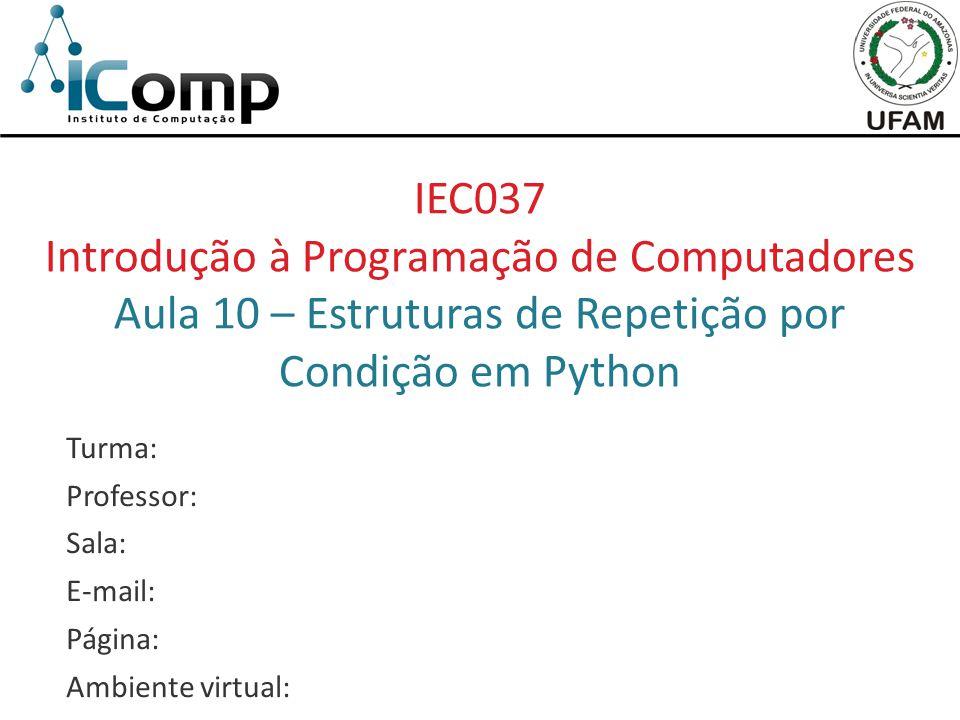 IEC037 Introdução à Programação de Computadores Aula 10 – Estruturas de Repetição por Condição em Python Turma: Professor: Sala: E-mail: Página: Ambiente virtual: