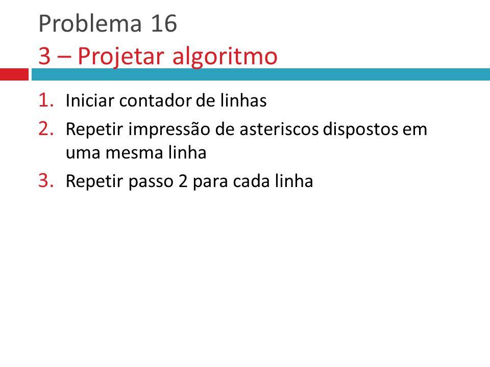 Problema 16 3 – Projetar algoritmo 1.Iniciar contador de linhas 2.