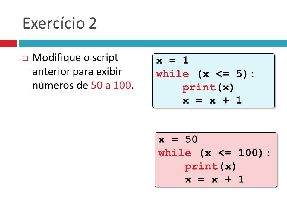 Exercício 2  Modifique o script anterior para exibir números de 50 a 100.